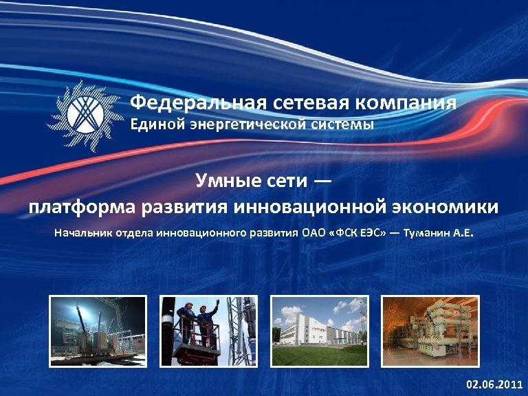 Федеральная сетевая компания Единой энергетической системы Умные сети — платформа развития инновационной экономики Начальник