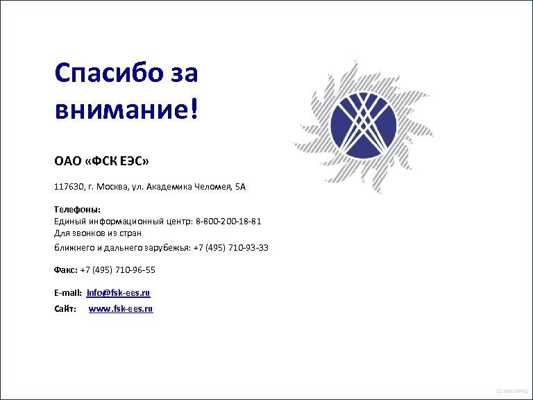 Спасибо за внимание! ОАО «ФСК ЕЭС» 117630, г. Москва, ул. Академика Челомея, 5 А