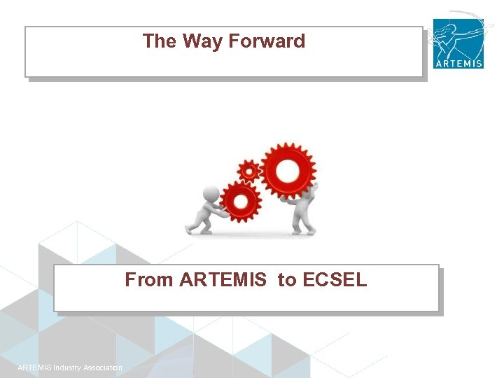 The Way Forward From ARTEMIS to ECSEL ARTEMIS Industry Association