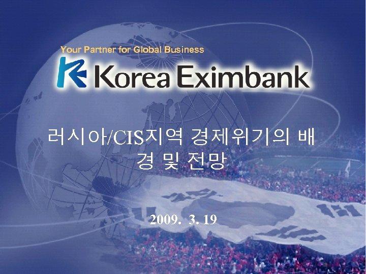 Your Partner for Global Business 러시아/CIS지역 경제위기의 배 경 및 전망 2009. 3. 19