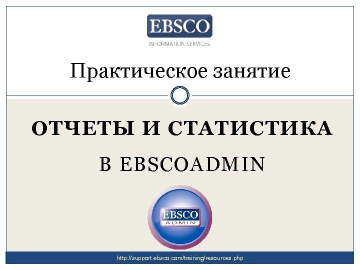 Практическое занятие ОТЧЕТЫ И СТАТИСТИКА В EBSCOADMIN http: //support. ebsco. com/training/resources. php