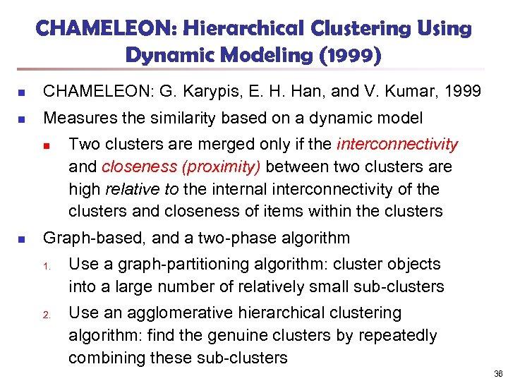 CHAMELEON: Hierarchical Clustering Using Dynamic Modeling (1999) n CHAMELEON: G. Karypis, E. H. Han,