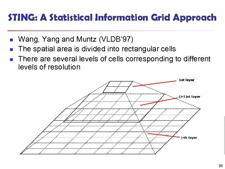 STING: A Statistical Information Grid Approach n n n Wang, Yang and Muntz (VLDB'