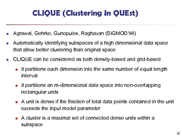 CLIQUE (Clustering In QUEst) n n n Agrawal, Gehrke, Gunopulos, Raghavan (SIGMOD' 98) Automatically