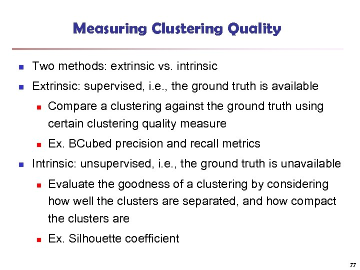 Measuring Clustering Quality n Two methods: extrinsic vs. intrinsic n Extrinsic: supervised, i. e.