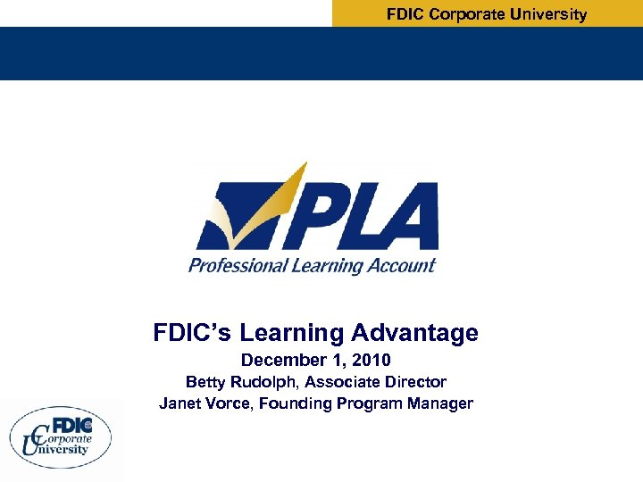 FDIC Corporate University FDIC's Learning Advantage December 1, 2010 Betty Rudolph, Associate Director Janet