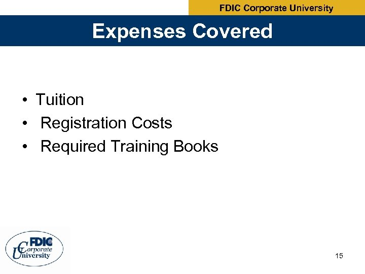 FDIC Corporate University Expenses Covered • Tuition • Registration Costs • Required Training Books