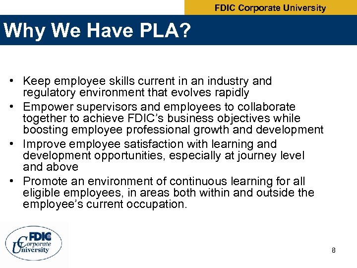 FDIC Corporate University Why We Have PLA? • Keep employee skills current in an