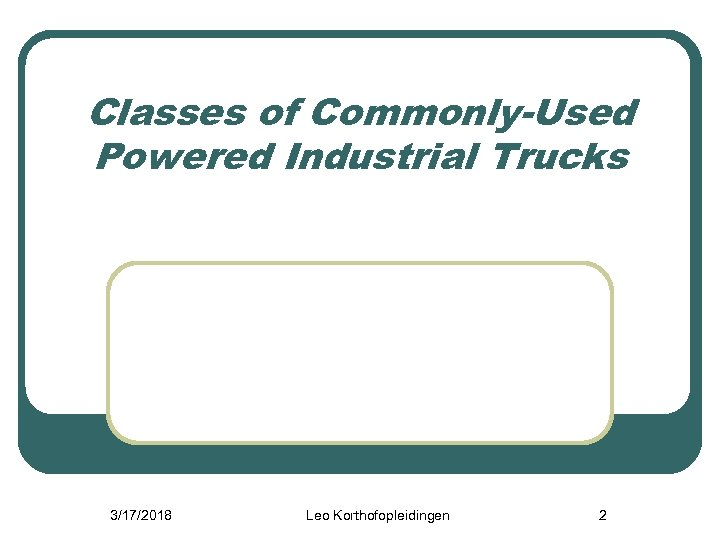 Classes of Commonly-Used Powered Industrial Trucks 3/17/2018 Leo Korthofopleidingen 2