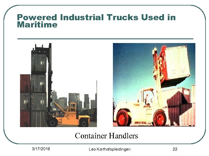 Powered Industrial Trucks Used in Maritime Container Handlers 3/17/2018 Leo Korthofopleidingen 22