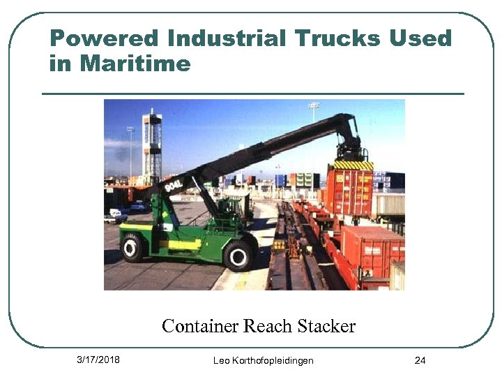 Powered Industrial Trucks Used in Maritime Container Reach Stacker 3/17/2018 Leo Korthofopleidingen 24