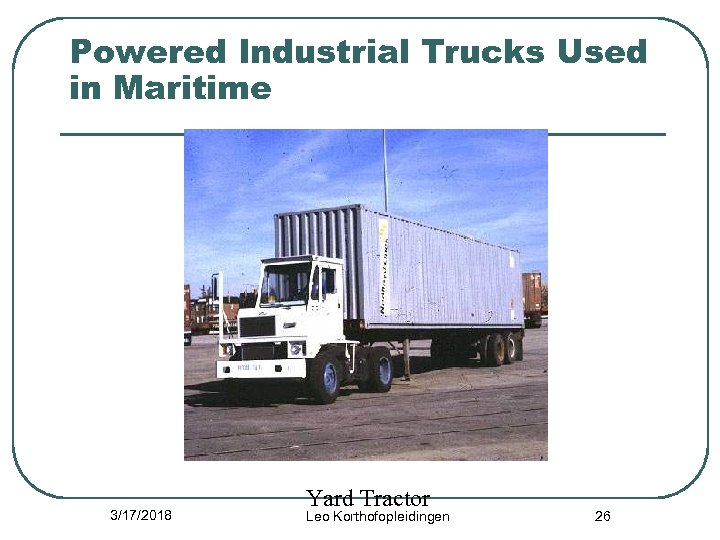 Powered Industrial Trucks Used in Maritime 3/17/2018 Yard Tractor Leo Korthofopleidingen 26