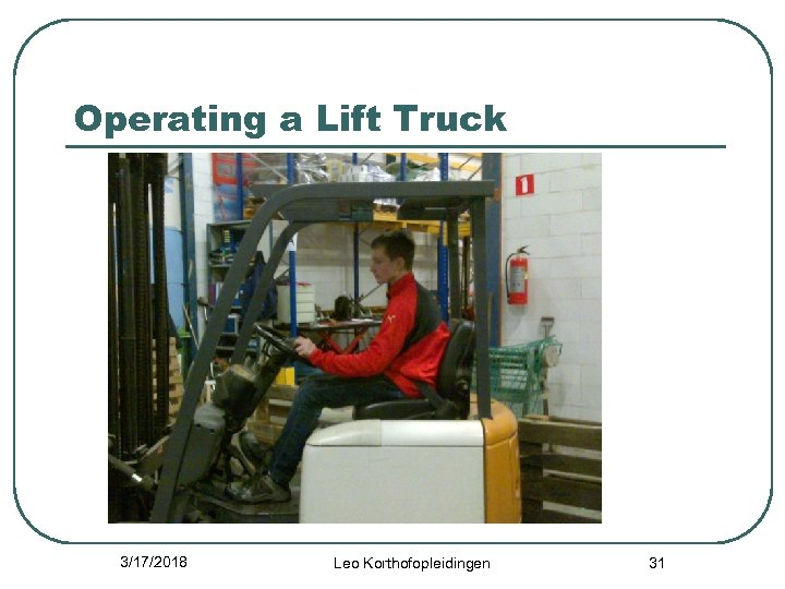 Operating a Lift Truck 3/17/2018 Leo Korthofopleidingen 31