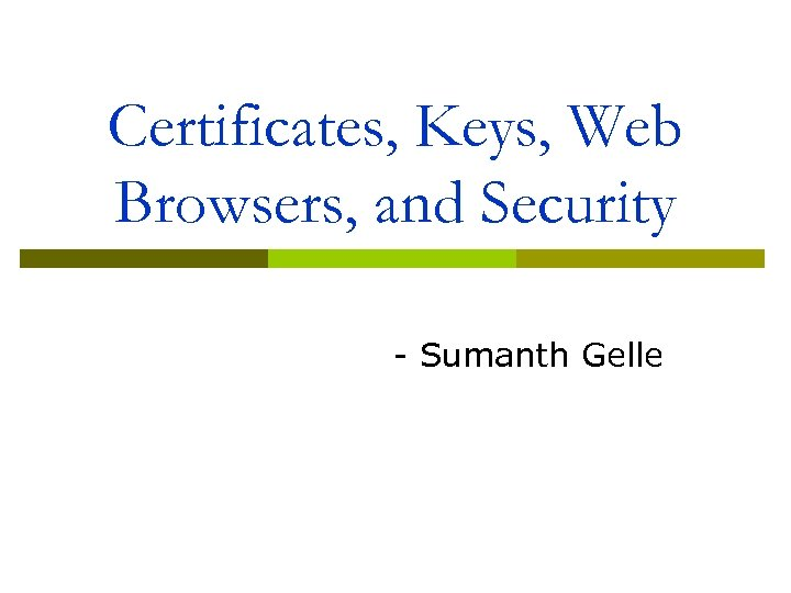 Certificates, Keys, Web Browsers, and Security - Sumanth Gelle