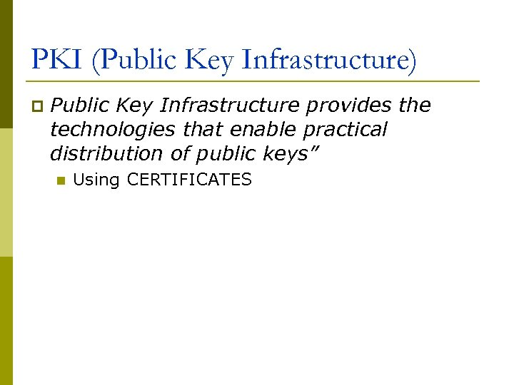 PKI (Public Key Infrastructure) p Public Key Infrastructure provides the technologies that enable practical
