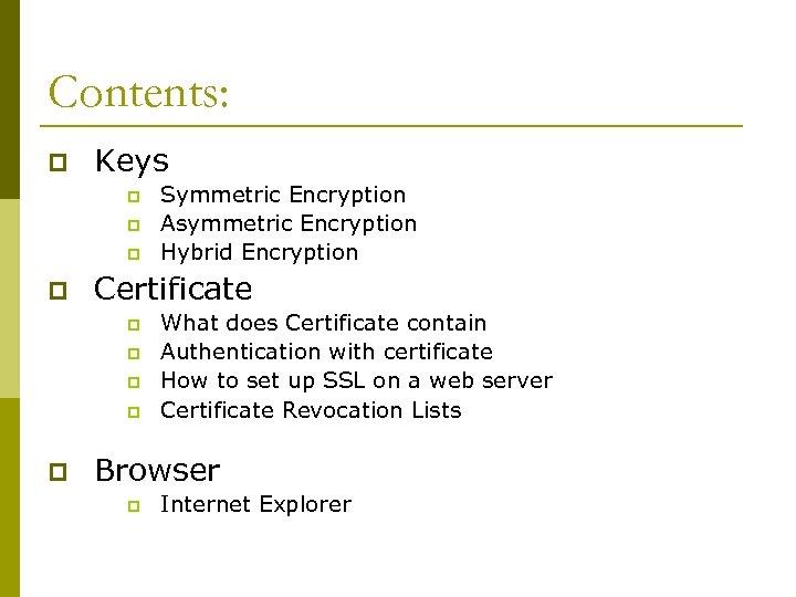Contents: p Keys p p Certificate p p p Symmetric Encryption Asymmetric Encryption Hybrid