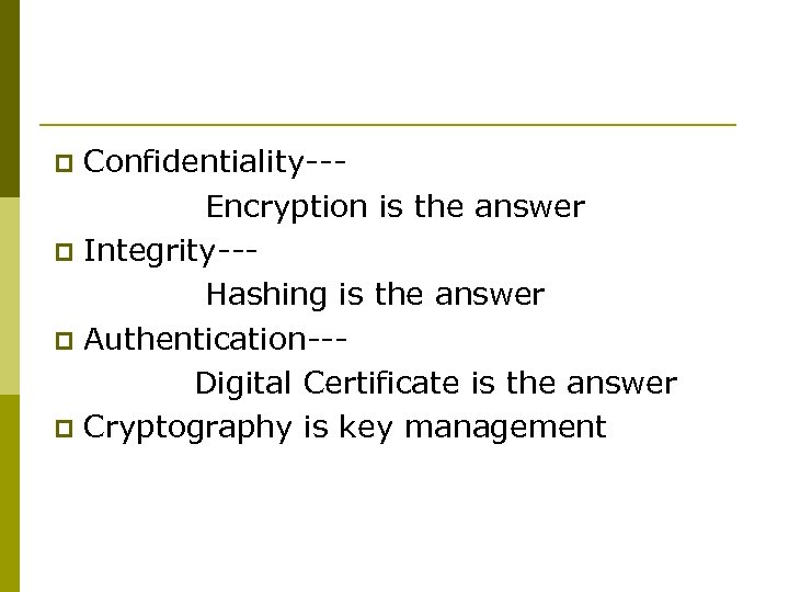 Confidentiality-- Encryption is the answer p Integrity--- Hashing is the answer p Authentication-- Digital