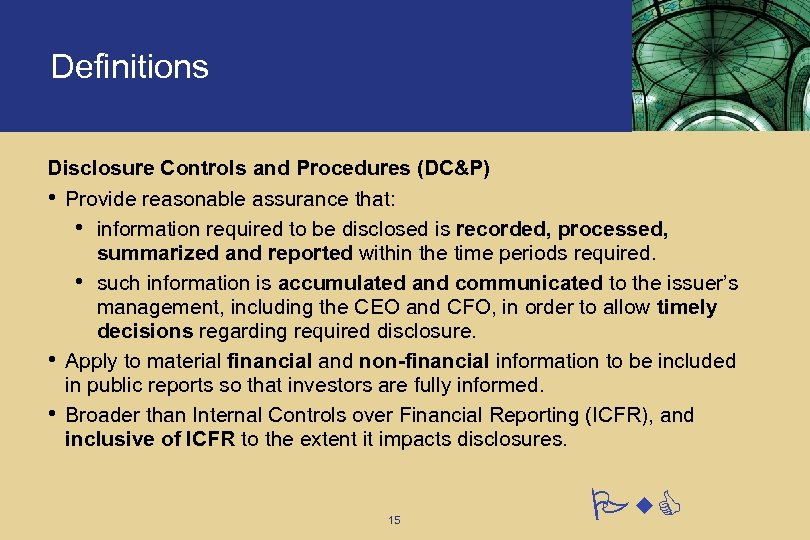 Definitions Disclosure Controls and Procedures (DC&P) • Provide reasonable assurance that: • information required