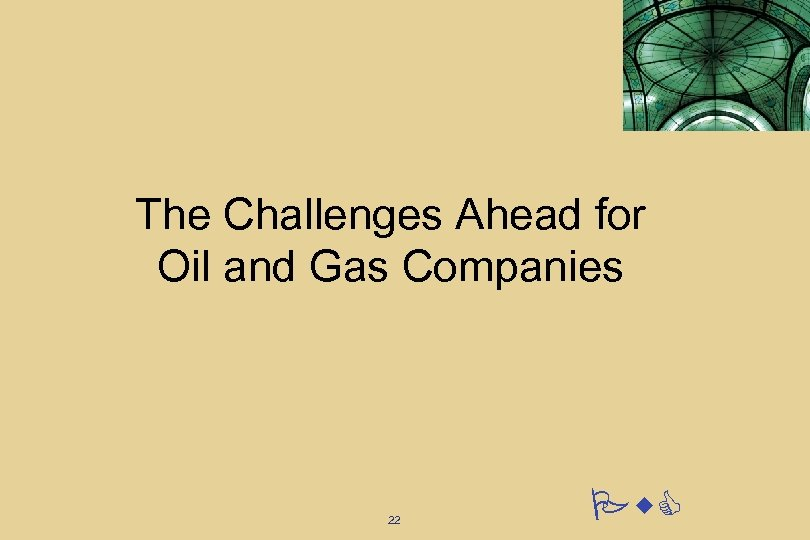 The Challenges Ahead for Oil and Gas Companies 22 Pw. C