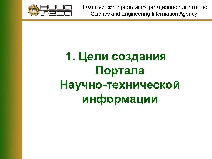 Научно-инженерное информационное агентство Science and Engineering Information Agency 1. Цели создания Портала Научно-технической информации