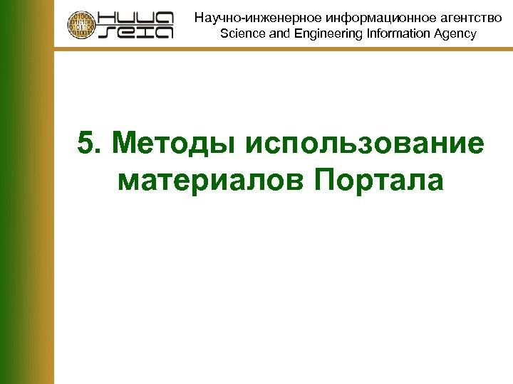 Научно-инженерное информационное агентство Science and Engineering Information Agency 5. Методы использование материалов Портала