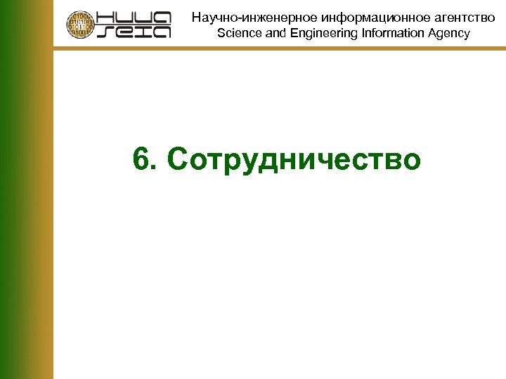 Научно-инженерное информационное агентство Science and Engineering Information Agency 6. Сотрудничество