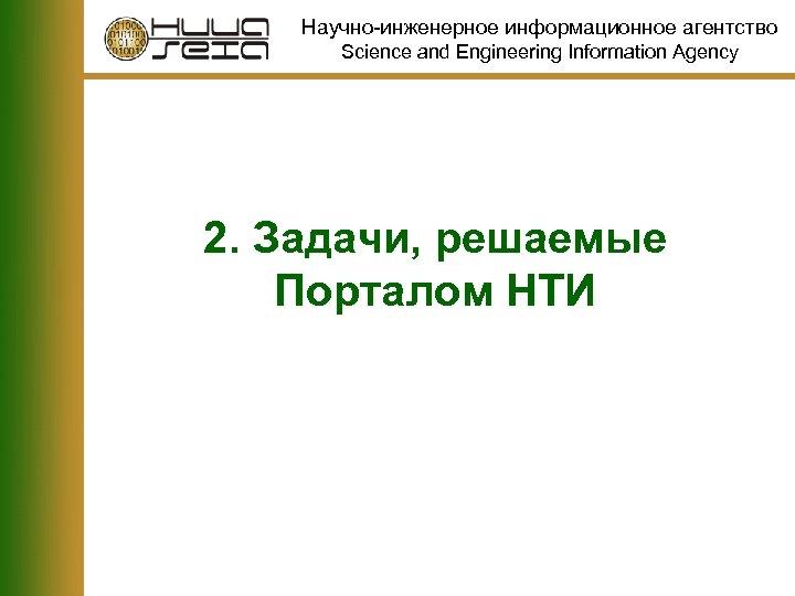 Научно-инженерное информационное агентство Science and Engineering Information Agency 2. Задачи, решаемые Порталом НТИ