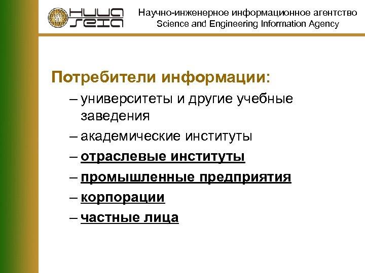 Научно-инженерное информационное агентство Science and Engineering Information Agency Потребители информации: – университеты и другие