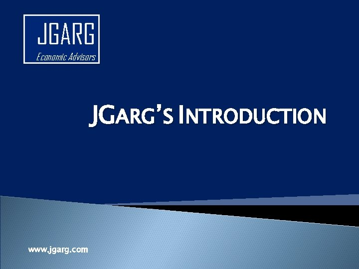 JGARG Economic Advisors JGARG'S INTRODUCTION www. jgarg. com