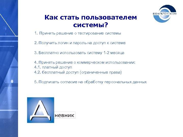 Как стать пользователем системы? 1. Принять решение о тестирование системы 2. Получить логин и