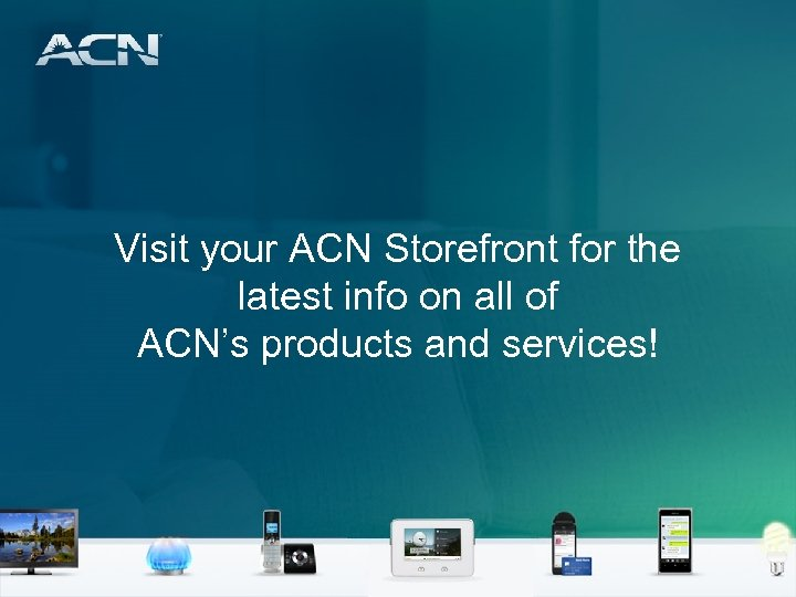 Visit your ACN Storefront for the latest info on all of ACN's products and