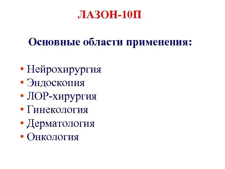 ЛАЗОН-10 П Основные области применения: • Нейрохирургия • Эндоскопия • ЛОР хирургия • Гинекология
