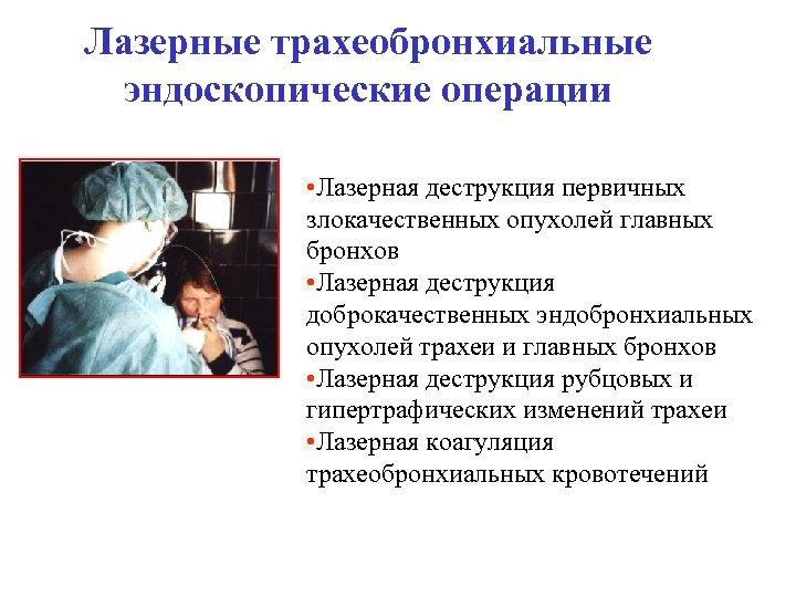 Лазерные трахеобронхиальные эндоскопические операции • Лазерная деструкция первичных злокачественных опухолей главных бронхов • Лазерная
