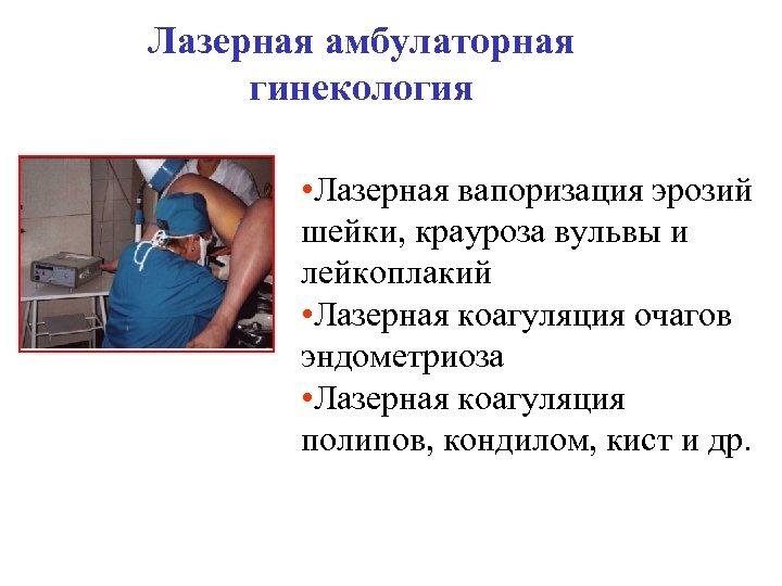 Лазерная амбулаторная гинекология • Лазерная вапоризация эрозий шейки, крауроза вульвы и лейкоплакий • Лазерная