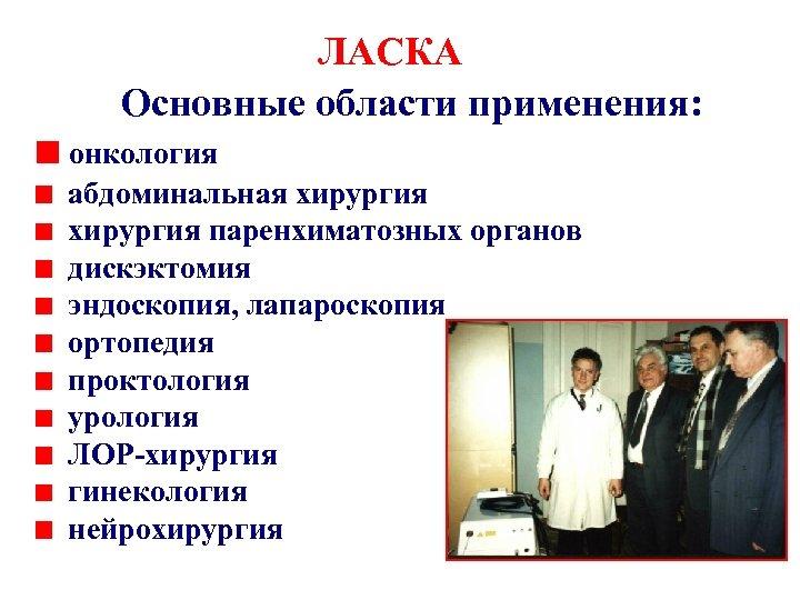 ЛАСКА Основные области применения: онкология абдоминальная хирургия паренхиматозных органов дискэктомия эндоскопия, лапароскопия ортопедия проктология