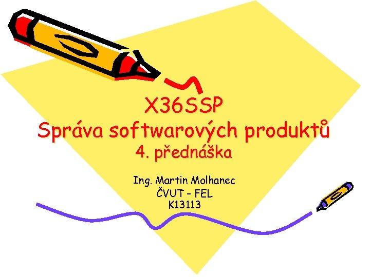X 36 SSP Správa softwarových produktů 4. přednáška Ing. Martin Molhanec ČVUT – FEL