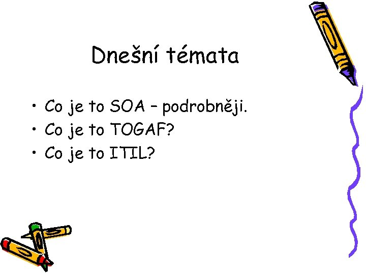 Dnešní témata • Co je to SOA – podrobněji. • Co je to TOGAF?