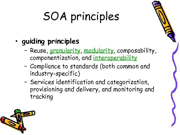 SOA principles • guiding principles – Reuse, granularity, modularity, composability, componentization, and interoperability –