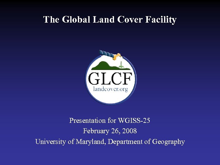 The Global Land Cover Facility Presentation for WGISS-25 February 26, 2008 University of Maryland,