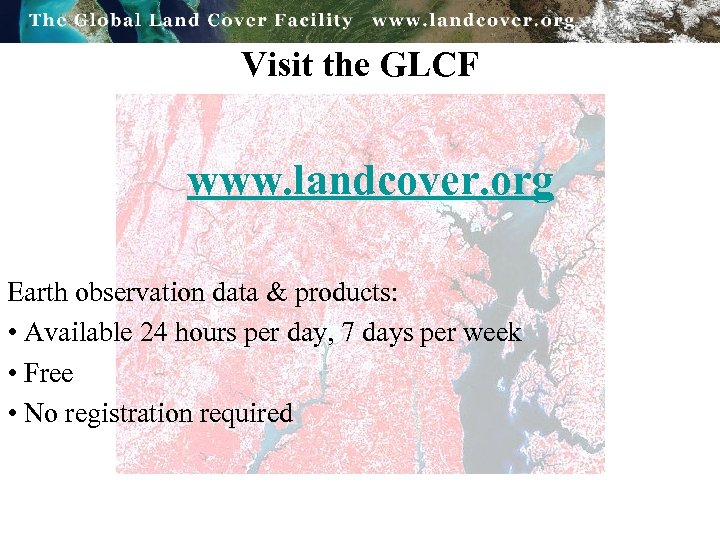 Visit the GLCF www. landcover. org Earth observation data & products: • Available 24