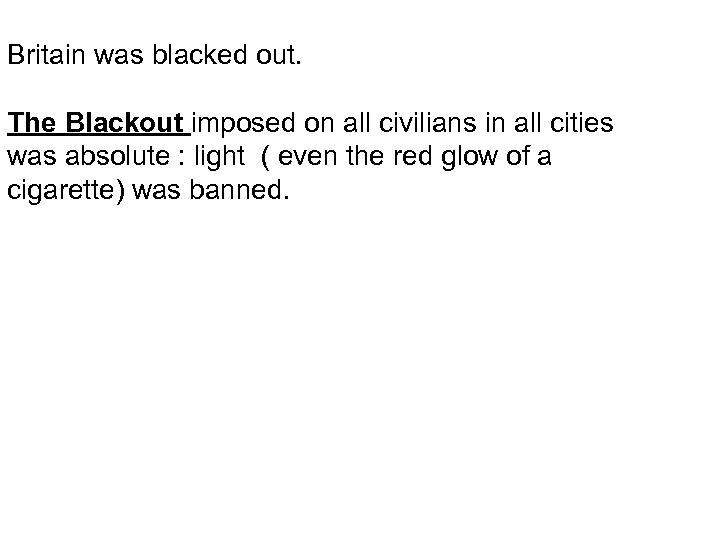 Britain was blacked out. The Blackout imposed on all civilians in all cities was