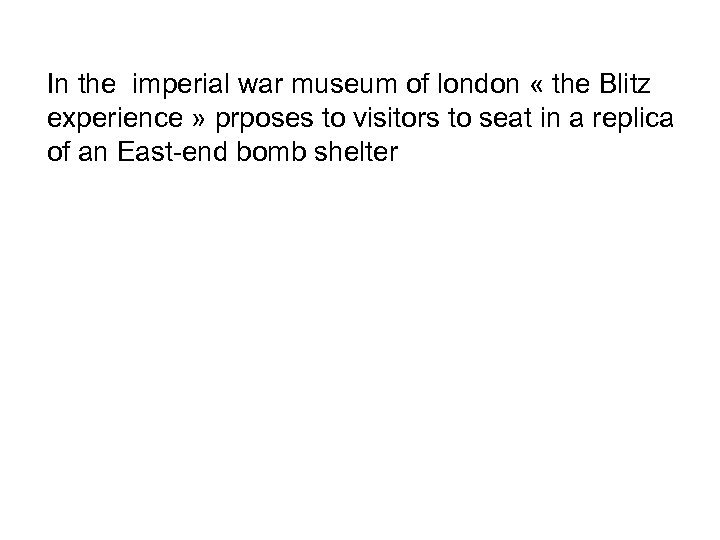 In the imperial war museum of london « the Blitz experience » prposes to