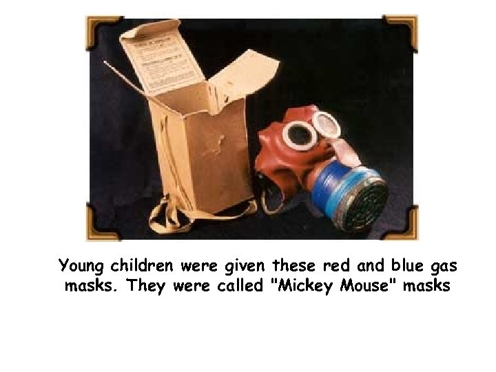 Young children were given these red and blue gas masks. They were called