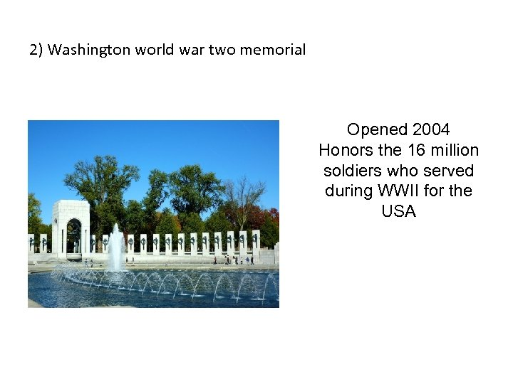 2) Washington world war two memorial Opened 2004 Honors the 16 million soldiers who
