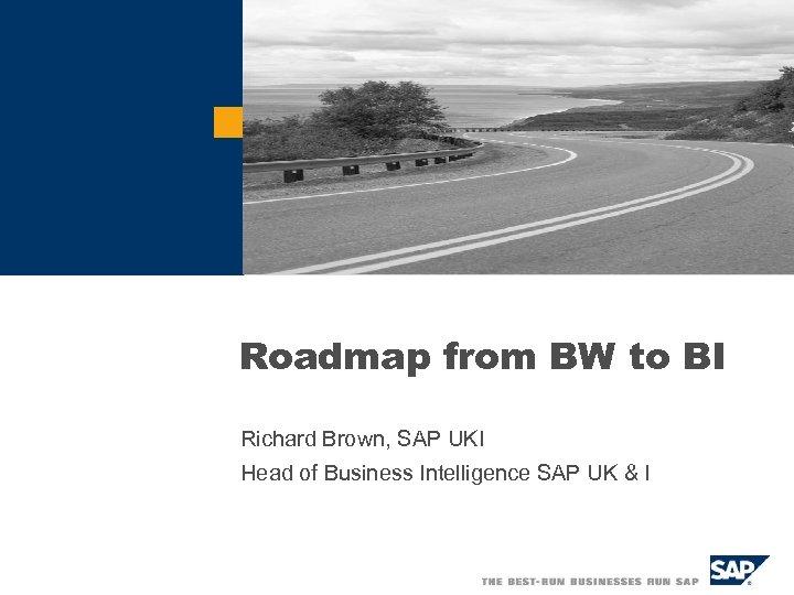 Roadmap from BW to BI Richard Brown, SAP UKI Head of Business Intelligence SAP