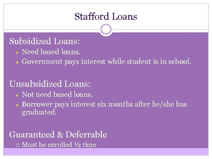 Stafford Loans Subsidized Loans: ● ● Need based loans. Government pays interest while student