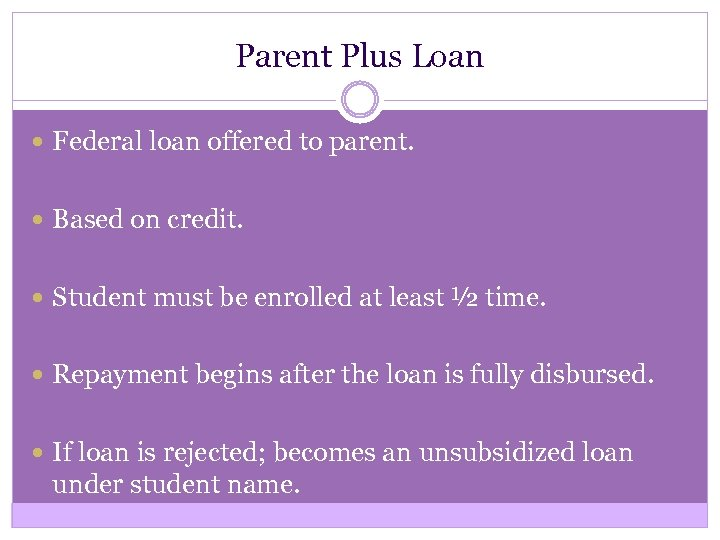 Parent Plus Loan Federal loan offered to parent. Based on credit. Student must be