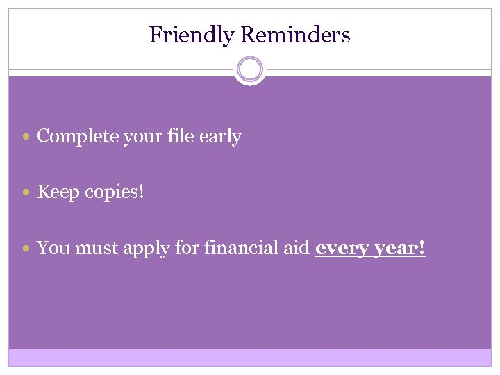 Friendly Reminders Complete your file early Keep copies! You must apply for financial aid