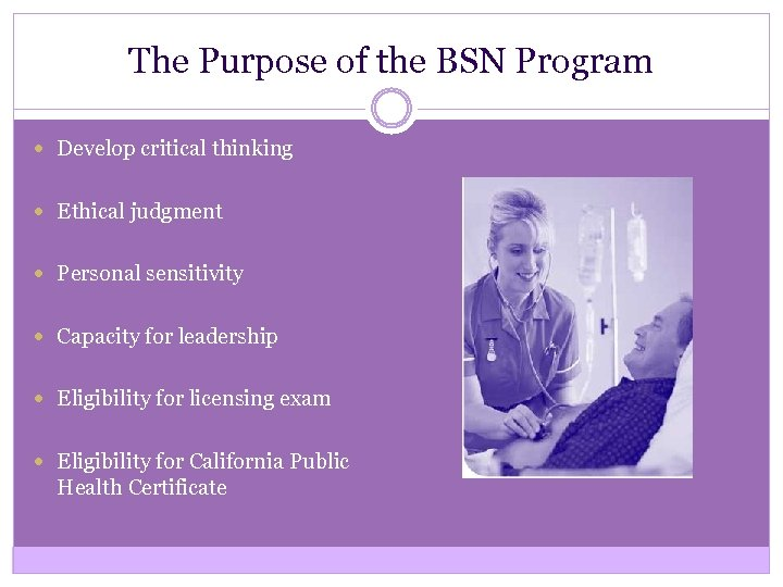 The Purpose of the BSN Program Develop critical thinking Ethical judgment Personal sensitivity Capacity