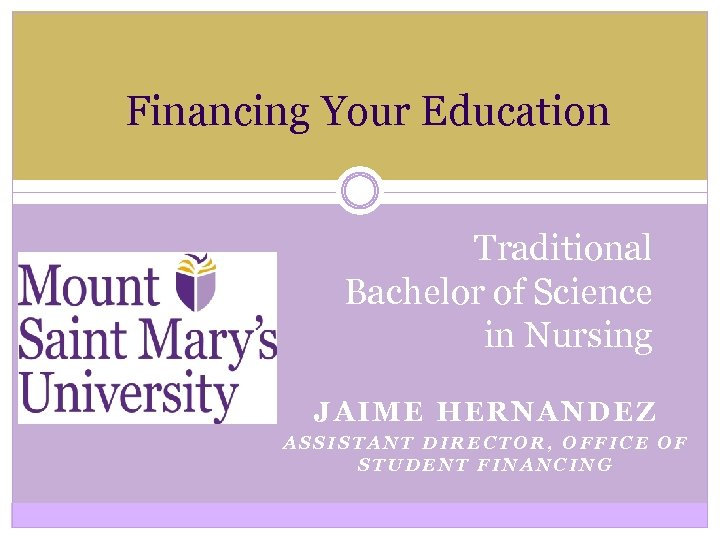 Financing Your Education Traditional Bachelor of Science in Nursing JAIME HERNANDEZ ASSISTANT DIRECTOR, OFFICE